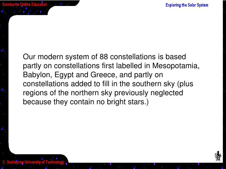Our modern system of 88 constellations is based partly on constellations first labelled in Mesopotamia, Babylon, Egypt and Greece, and partly on constellations added to fill in the southern sky (plus regions of the northern sky previously neglected because they contain no bright stars.)