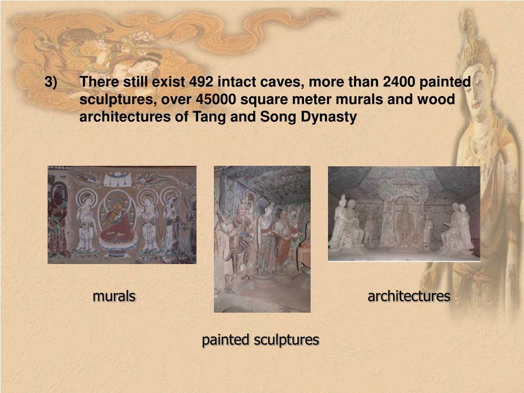 There still exist 492 intact caves, more than 2400 painted sculptures, over 45000 square meter murals and wood architectures of Tang and Song Dynasty