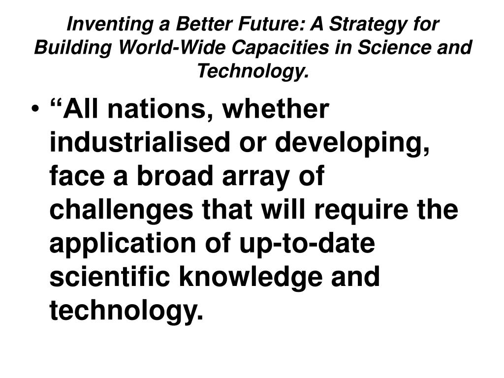 Inventing a Better Future: A Strategy for Building World-Wide Capacities in Science and Technology.