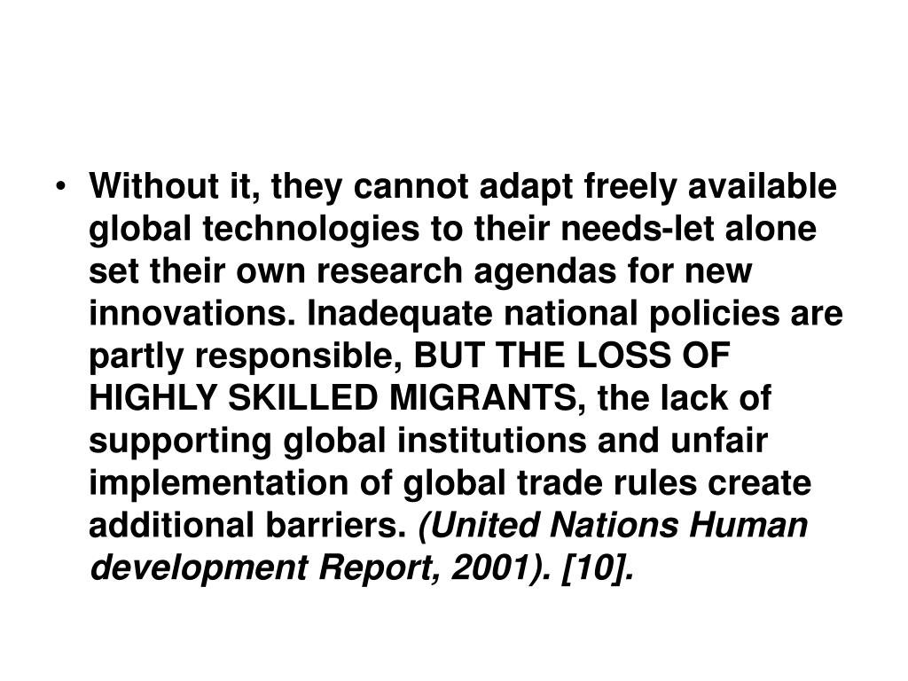 Without it, they cannot adapt freely available global technologies to their needs-let alone set their own research agendas for new innovations. Inadequate national policies are partly responsible, BUT THE LOSS OF HIGHLY SKILLED MIGRANTS, the lack of supporting global institutions and unfair implementation of global trade rules create additional barriers.