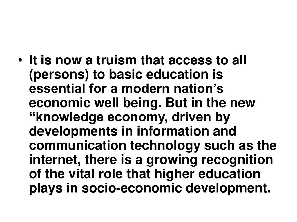 """It is now a truism that access to all (persons) to basic education is essential for a modern nation's economic well being. But in the new """"knowledge economy, driven by developments in information and communication technology such as the internet, there is a growing recognition of the vital role that higher education plays in socio-economic development."""