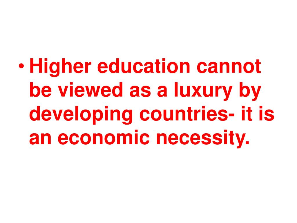 Higher education cannot be viewed as a luxury by developing countries- it is an economic necessity.