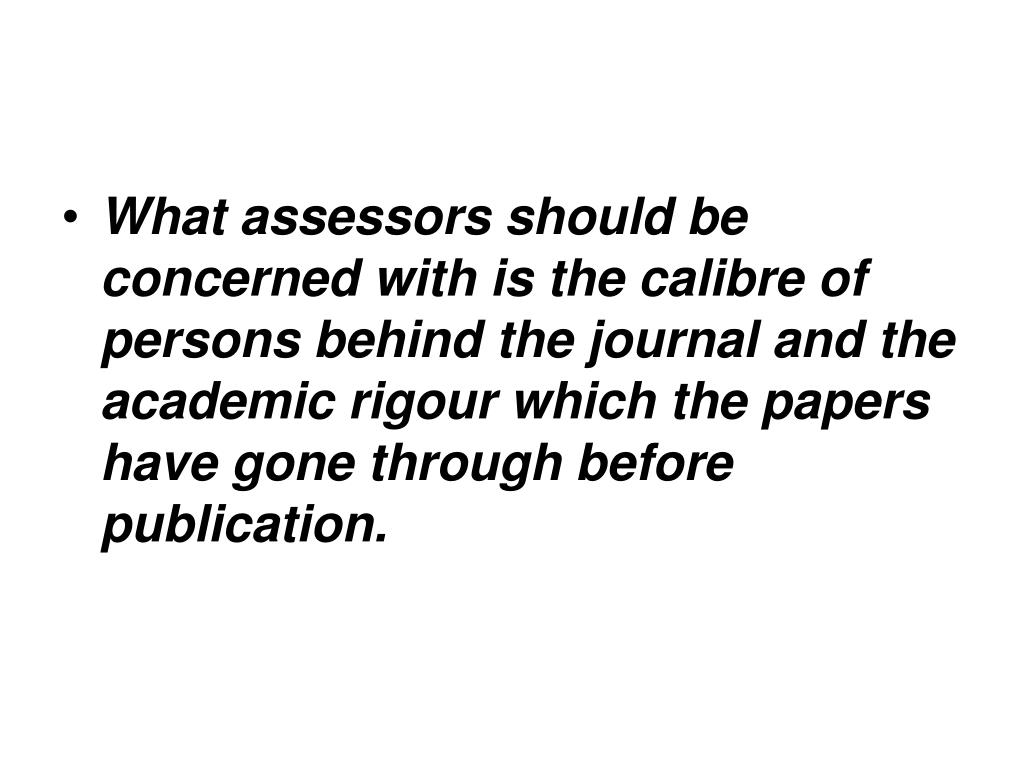 What assessors should be concerned with is the calibre of persons behind the journal and the academic rigour which the papers have gone through before publication.