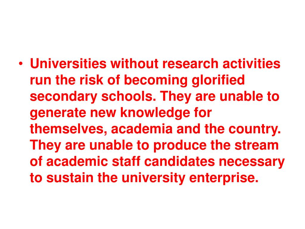 Universities without research activities run the risk of becoming glorified secondary schools. They are unable to generate new knowledge for themselves, academia and the country. They are unable to produce the stream of academic staff candidates necessary to sustain the university enterprise.