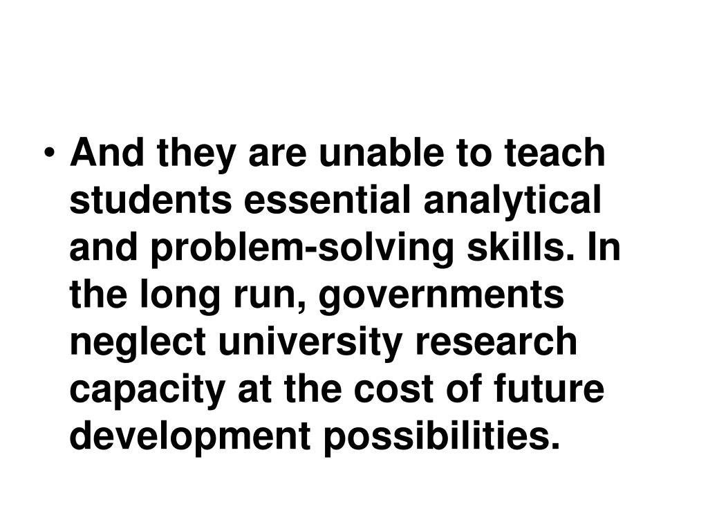 And they are unable to teach students essential analytical and problem-solving skills. In the long run, governments neglect university research capacity at the cost of future development possibilities.