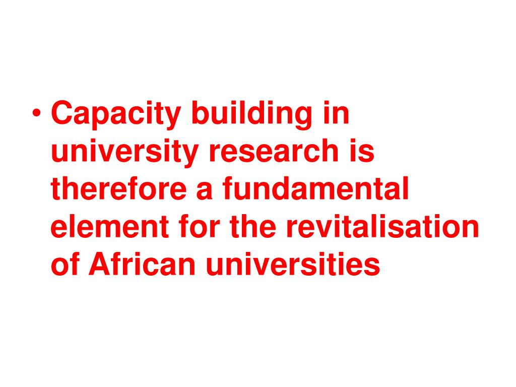 Capacity building in university research is therefore a fundamental element for the revitalisation of African universities