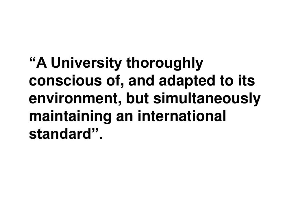 """""""A University thoroughly conscious of, and adapted to its environment, but simultaneously maintaining an international standard""""."""