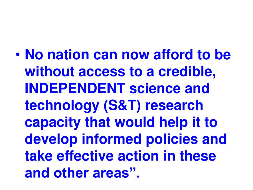 """No nation can now afford to be without access to a credible, INDEPENDENT science and technology (S&T) research capacity that would help it to develop informed policies and take effective action in these and other areas""""."""