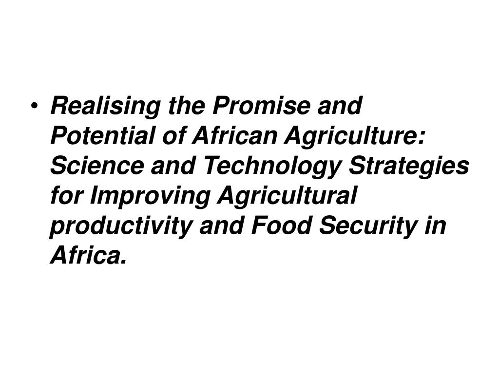 Realising the Promise and Potential of African Agriculture:  Science and Technology Strategies for Improving Agricultural productivity and Food Security in Africa.