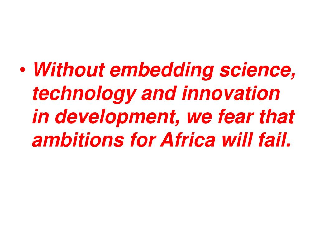 Without embedding science, technology and innovation in development, we fear that ambitions for Africa will fail.