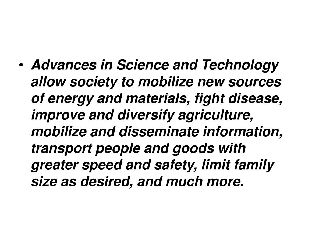 Advances in Science and Technology allow society to mobilize new sources of energy and materials, fight disease, improve and diversify agriculture, mobilize and disseminate information, transport people and goods with greater speed and safety, limit family size as desired, and much more.
