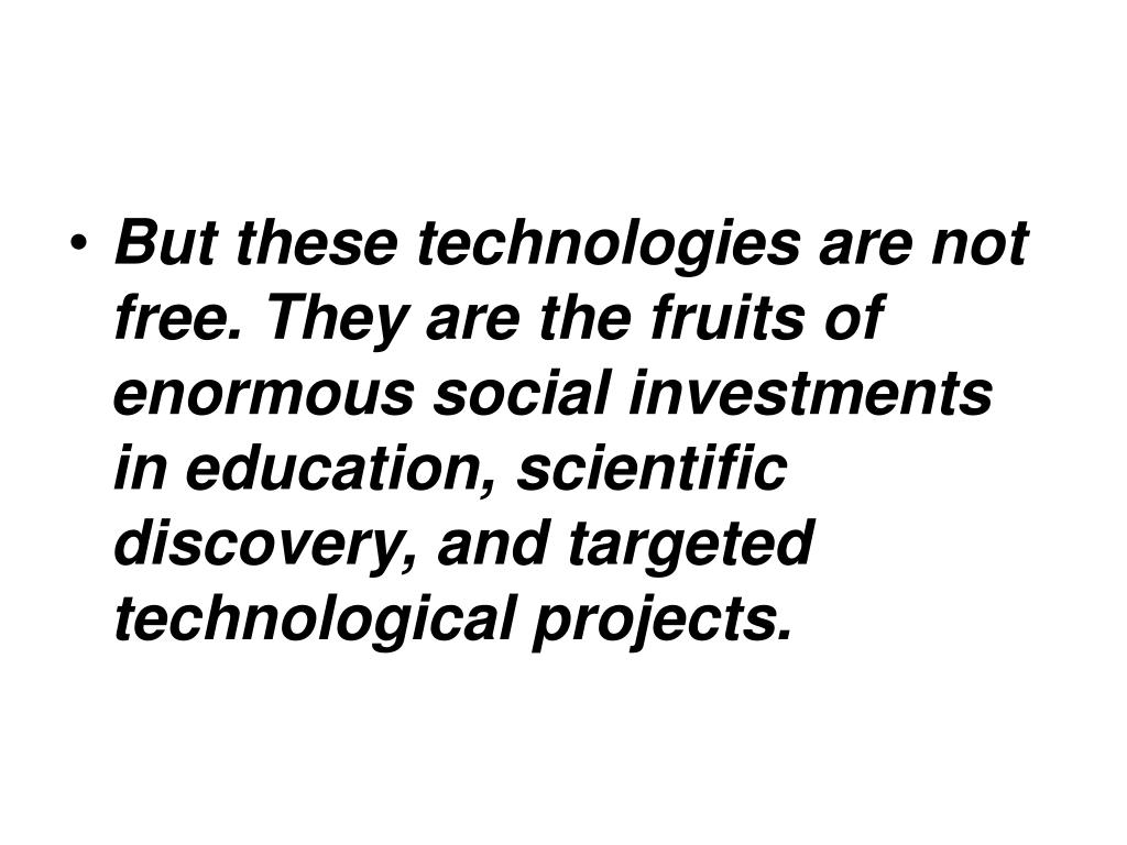 But these technologies are not free. They are the fruits of enormous social investments in education, scientific discovery, and targeted technological projects.