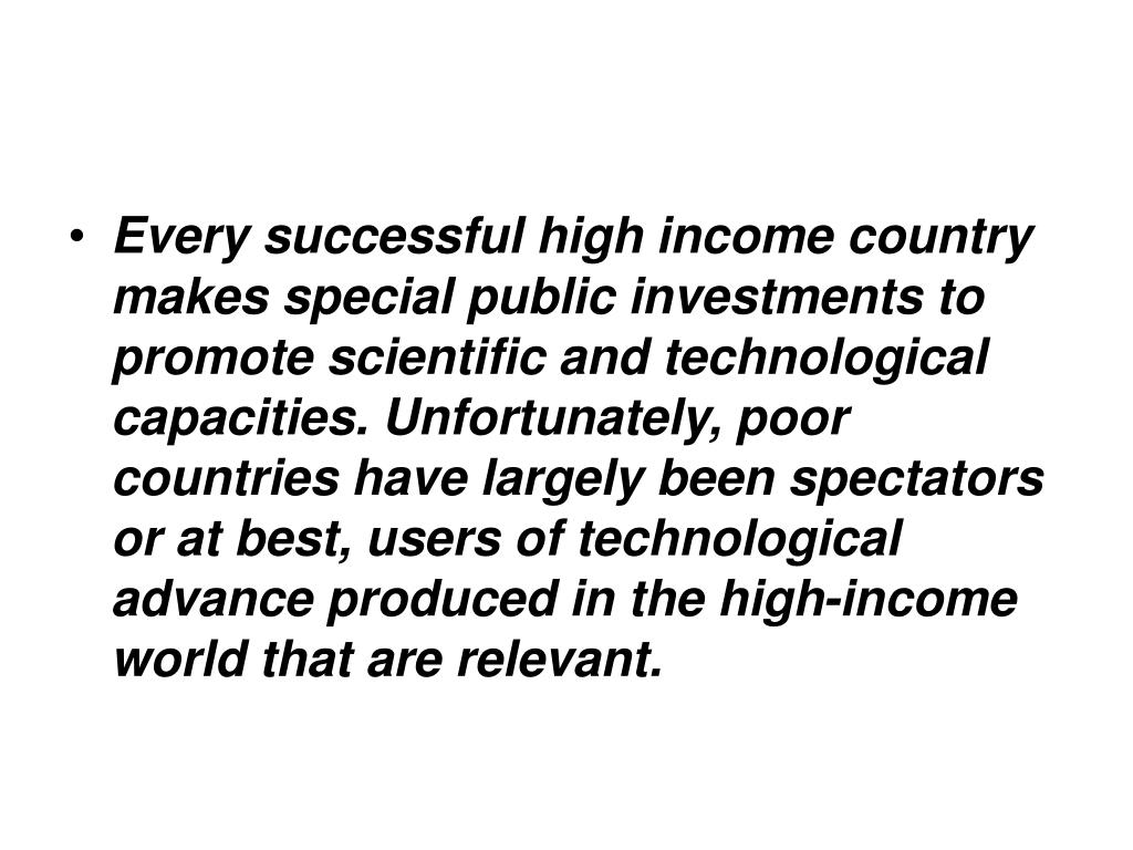 Every successful high income country makes special public investments to promote scientific and technological capacities. Unfortunately, poor countries have largely been spectators or at best, users of technological advance produced in the high-income world that are relevant.