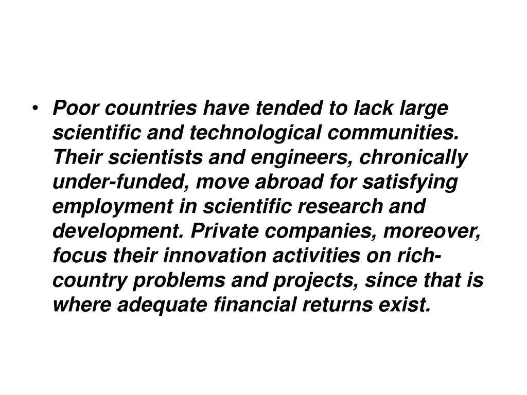 Poor countries have tended to lack large scientific and technological communities. Their scientists and engineers, chronically under-funded, move abroad for satisfying employment in scientific research and development. Private companies, moreover, focus their innovation activities on rich-country problems and projects, since that is where adequate financial returns exist.