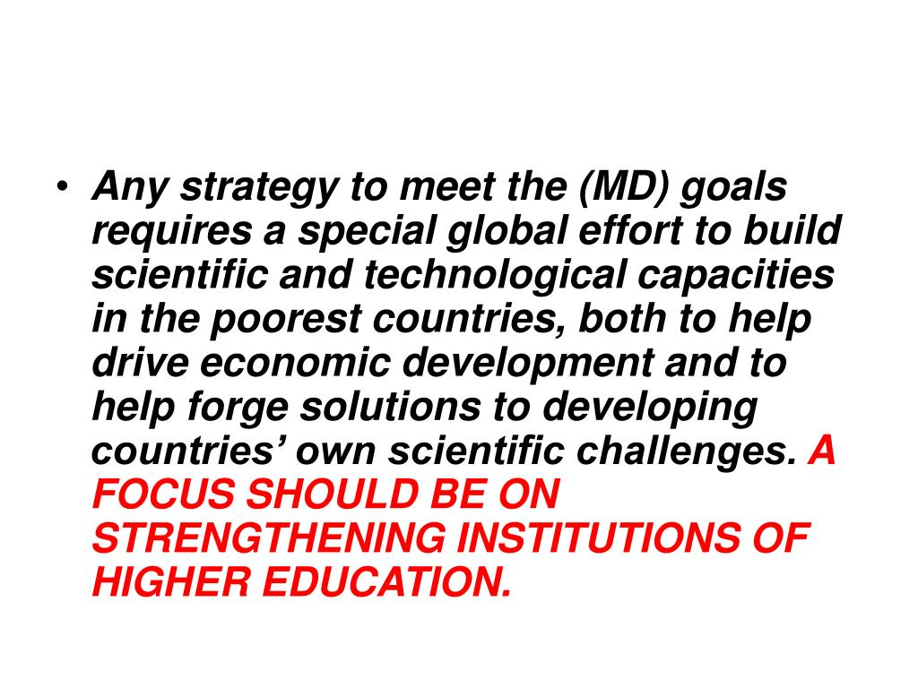 Any strategy to meet the (MD) goals requires a special global effort to build scientific and technological capacities in the poorest countries, both to help drive economic development and to help forge solutions to developing countries' own scientific challenges.