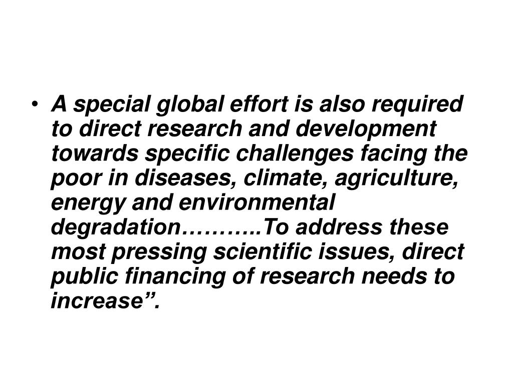 """A special global effort is also required to direct research and development towards specific challenges facing the poor in diseases, climate, agriculture, energy and environmental degradation………..To address these most pressing scientific issues, direct public financing of research needs to increase""""."""