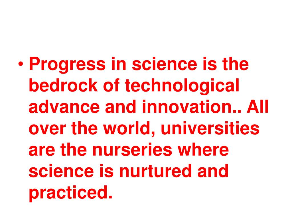 Progress in science is the bedrock of technological advance and innovation.. All over the world, universities are the nurseries where science is nurtured and practiced.