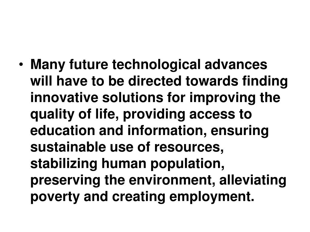 Many future technological advances will have to be directed towards finding innovative solutions for improving the quality of life, providing access to education and information, ensuring sustainable use of resources, stabilizing human population, preserving the environment, alleviating poverty and creating employment.