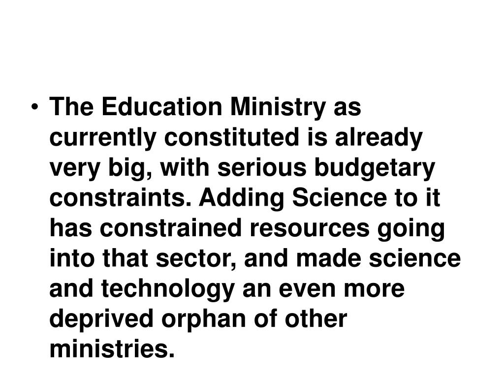 The Education Ministry as currently constituted is already very big, with serious budgetary constraints. Adding Science to it has constrained resources going into that sector, and made science and technology an even more deprived orphan of other ministries.