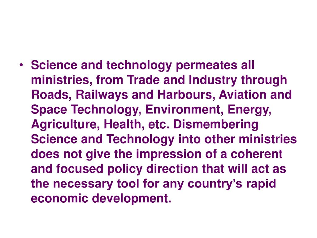 Science and technology permeates all ministries, from Trade and Industry through Roads, Railways and Harbours, Aviation and Space Technology, Environment, Energy, Agriculture, Health, etc. Dismembering Science and Technology into other ministries does not give the impression of a coherent and focused policy direction that will act as the necessary tool for any country's rapid economic development.