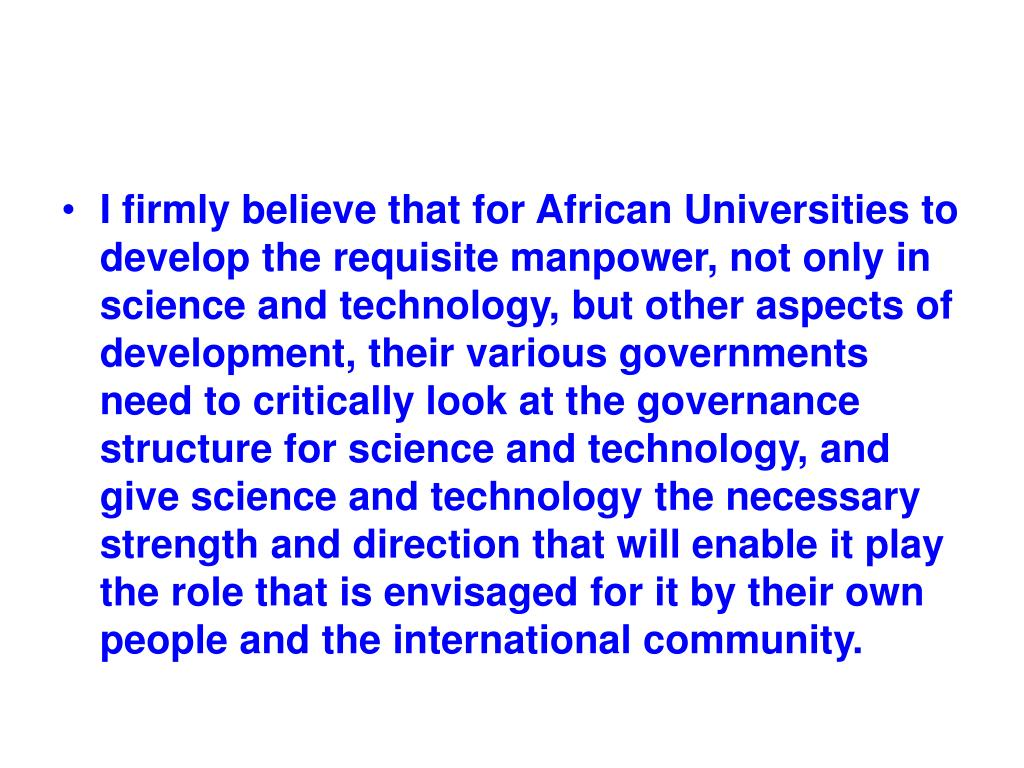 I firmly believe that for African Universities to develop the requisite manpower, not only in science and technology, but other aspects of development, their various governments need to critically look at the governance structure for science and technology, and give science and technology the necessary strength and direction that will enable it play the role that is envisaged for it by their own people and the international community.