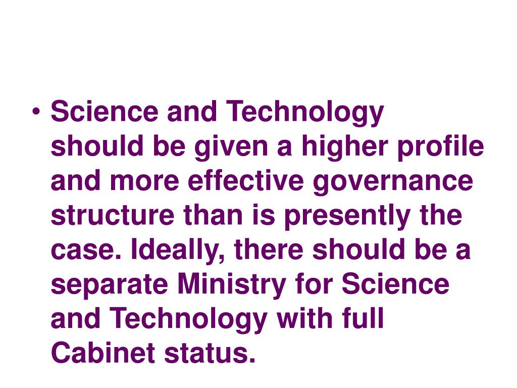 Science and Technology should be given a higher profile and more effective governance structure than is presently the case. Ideally, there should be a separate Ministry for Science and Technology with full Cabinet status.