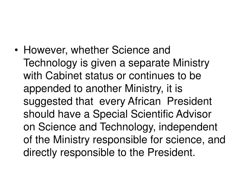 However, whether Science and Technology is given a separate Ministry with Cabinet status or continues to be appended to another Ministry, it is suggested that  every African  President should have a Special Scientific Advisor on Science and Technology, independent of the Ministry responsible for science, and directly responsible to the President.