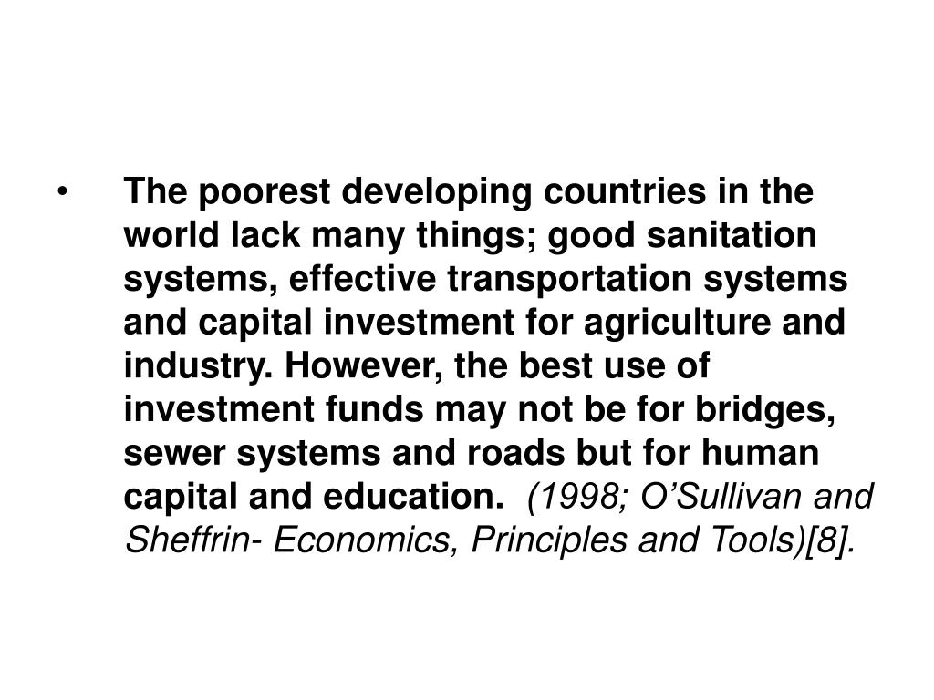 The poorest developing countries in the world lack many things; good sanitation systems, effective transportation systems and capital investment for agriculture and industry. However, the best use of investment funds may not be for bridges, sewer systems and roads but for human capital and education.