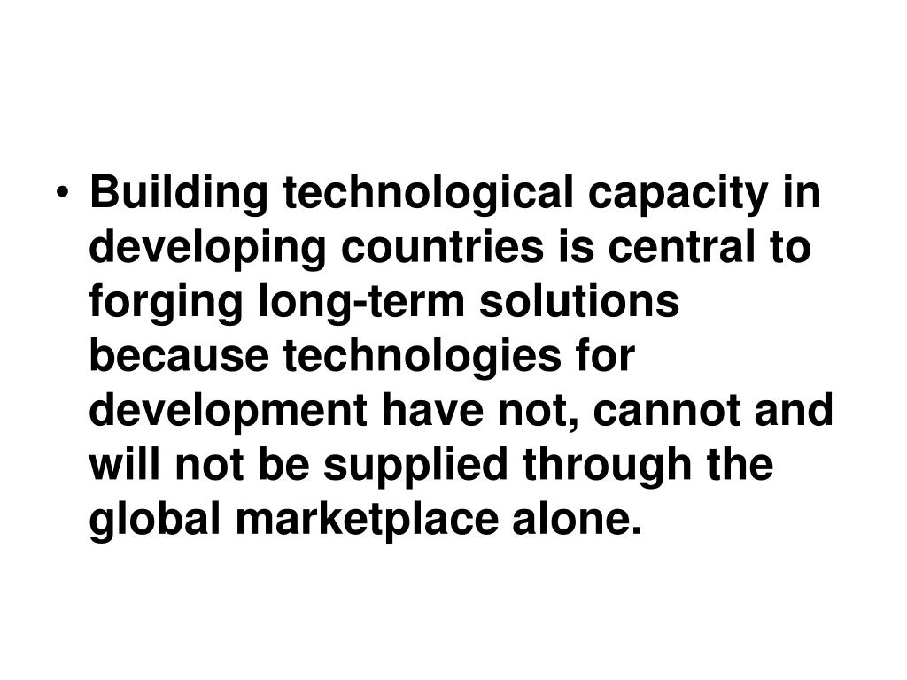 Building technological capacity in developing countries is central to forging long-term solutions because technologies for development have not, cannot and will not be supplied through the global marketplace alone.