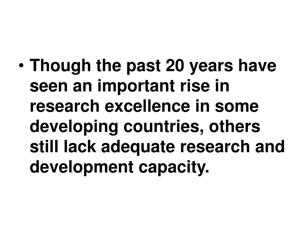 Though the past 20 years have seen an important rise in research excellence in some developing countries, others still lack adequate research and development capacity.