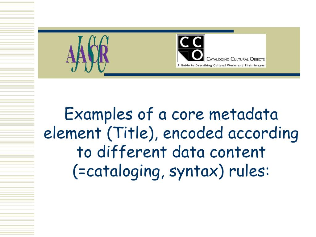 Examples of a core metadata element (Title), encoded according to different data content (=cataloging, syntax) rules: