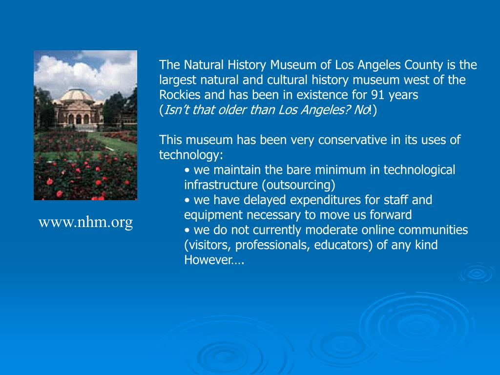 The Natural History Museum of Los Angeles County is the largest natural and cultural history museum west of the Rockies and has been in existence for 91 years