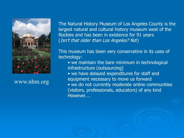 The Natural History Museum of Los Angeles County is the largest natural and cultural history museum ...