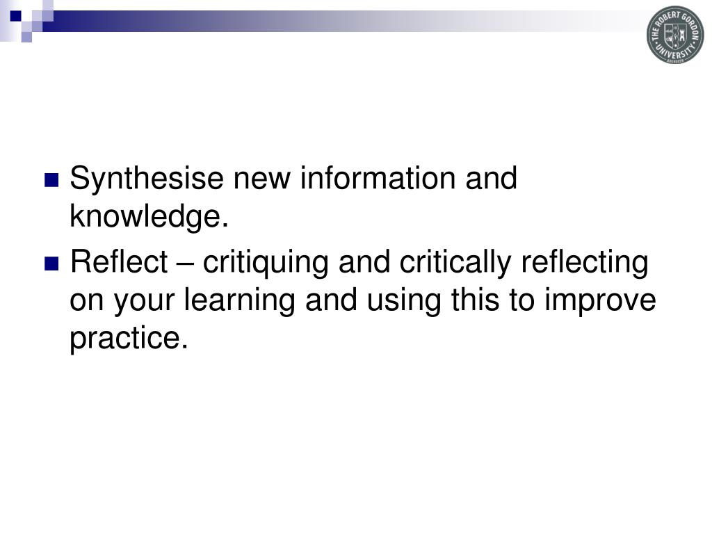 Synthesise new information and knowledge.