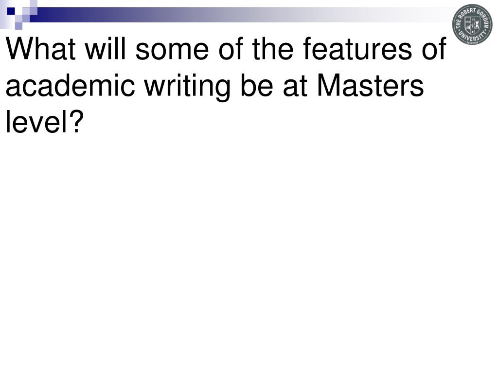 What will some of the features of academic writing be at Masters level?