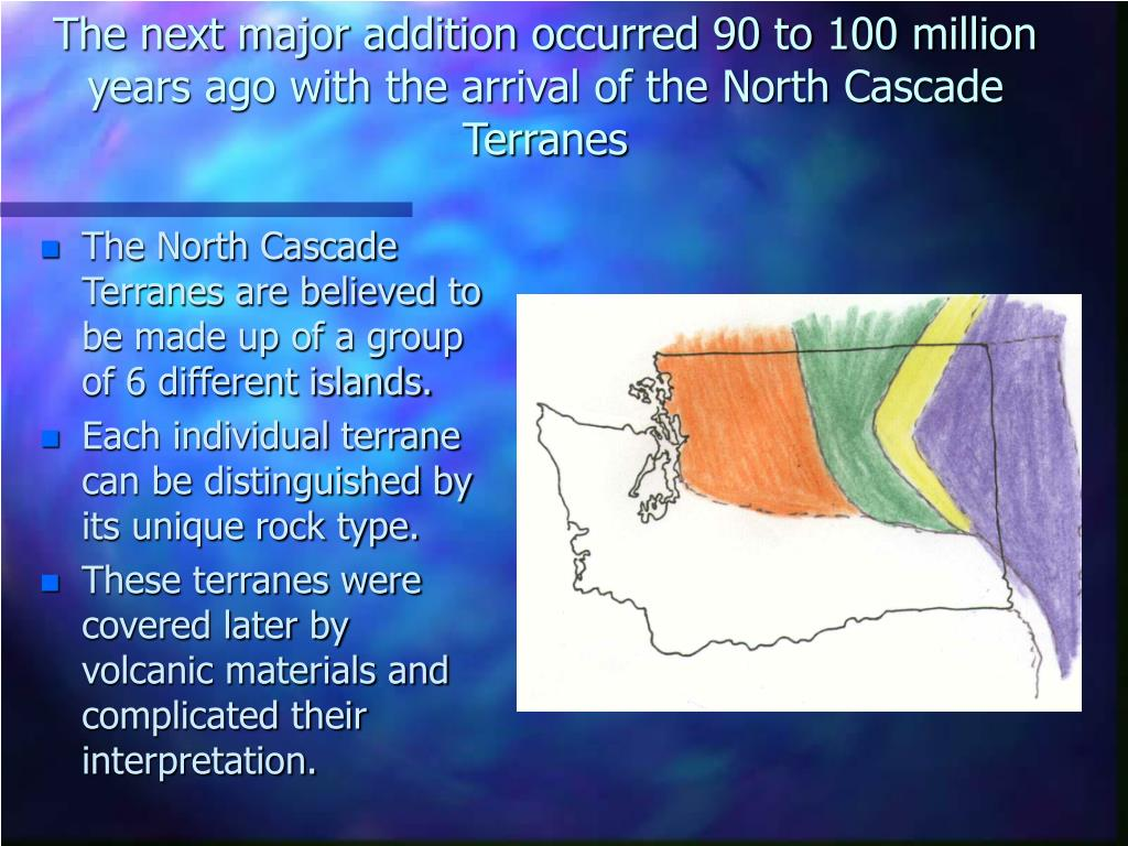 The next major addition occurred 90 to 100 million years ago with the arrival of the North Cascade Terranes