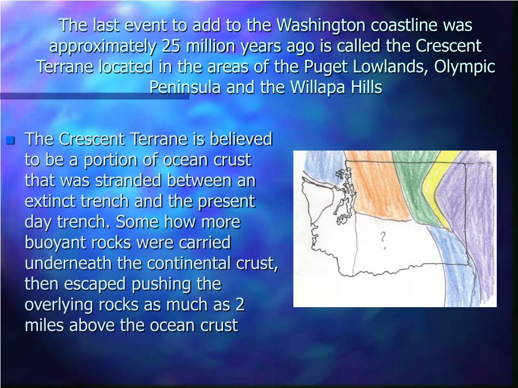 The last event to add to the Washington coastline was approximately 25 million years ago is called the Crescent Terrane located in the areas of the Puget Lowlands, Olympic Peninsula and the Willapa Hills