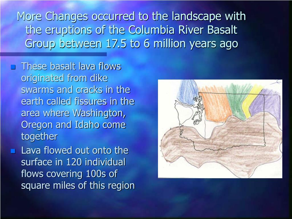 More Changes occurred to the landscape with the eruptions of the Columbia River Basalt Group between 17.5 to 6 million years ago