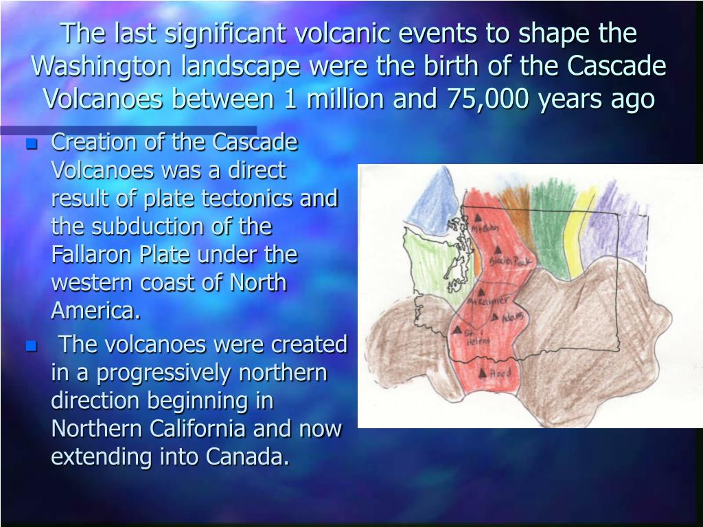 The last significant volcanic events to shape the Washington landscape were the birth of the Cascade Volcanoes between 1 million and 75,000 years ago