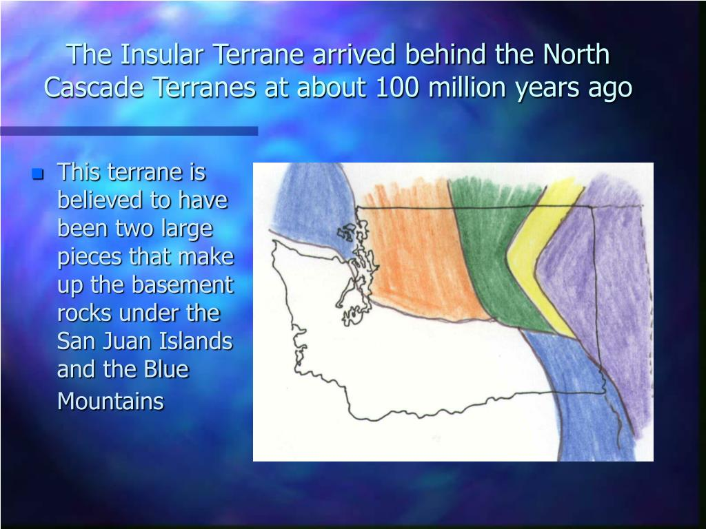 The Insular Terrane arrived behind the North Cascade Terranes at about 100 million years ago