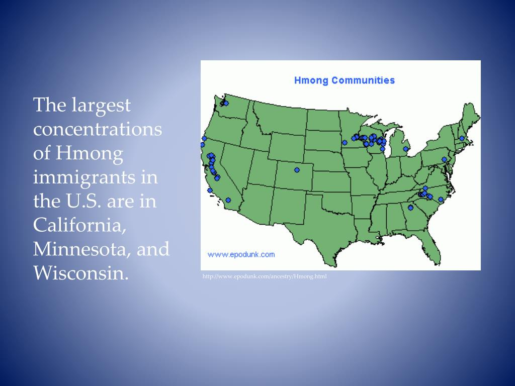 The largest concentrations of Hmong immigrants in the U.S. are in California, Minnesota, and Wisconsin.