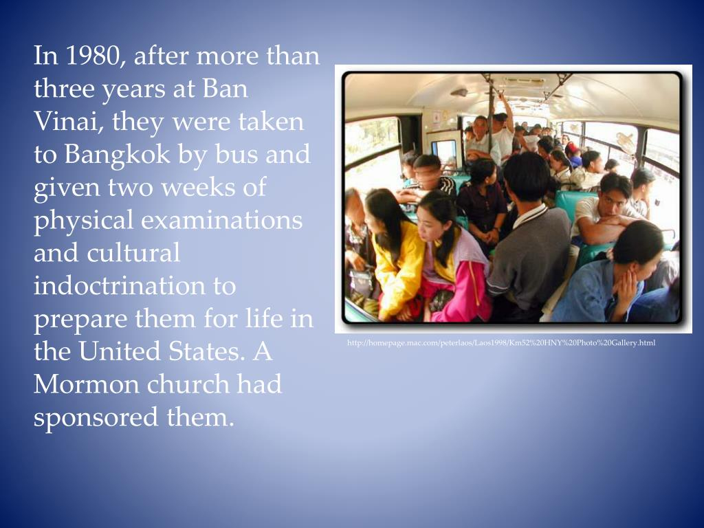 In 1980, after more than three years at Ban Vinai, they were taken to Bangkok by bus and given two weeks of physical examinations and cultural indoctrination to prepare them for life in the United States. A Mormon church had sponsored them.
