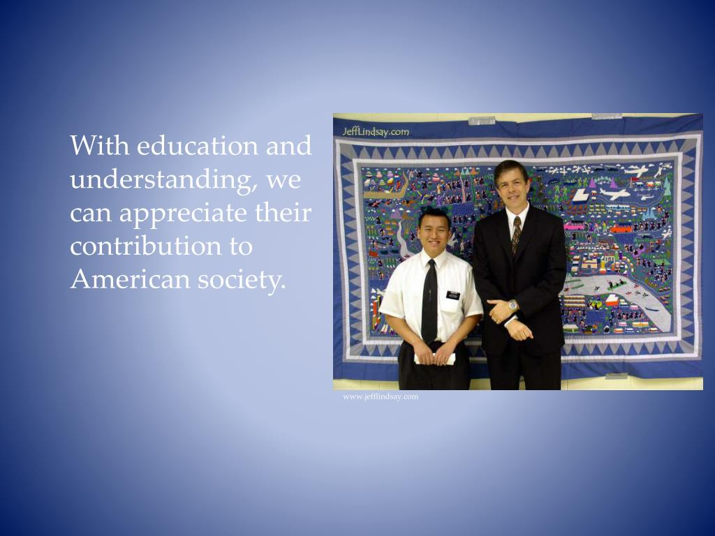 With education and understanding, we can appreciate their contribution to American society.