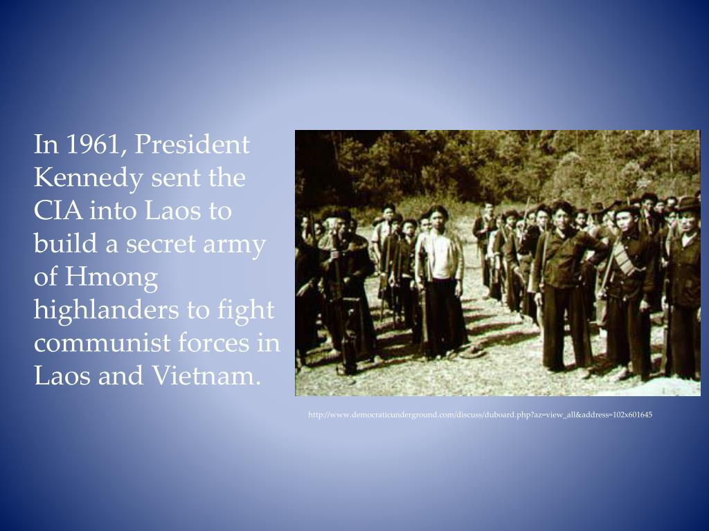 In 1961, President Kennedy sent the CIA into Laos to build a secret army of Hmong highlanders to fight communist forces in Laos and Vietnam.