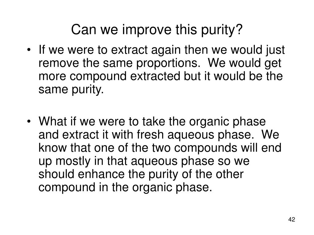 If we were to extract again then we would just remove the same proportions.  We would get more compound extracted but it would be the same purity.