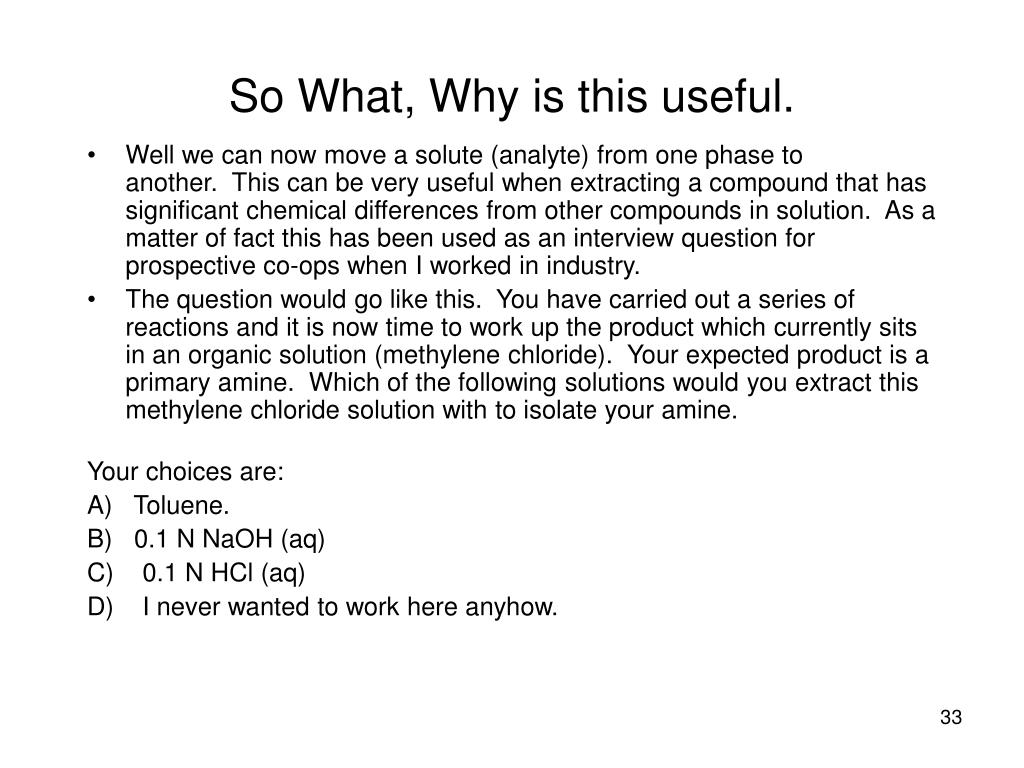 Well we can now move a solute (analyte) from one phase to another. This can be very useful when extracting a compound that has significant chemical differences from other compounds in solution. As a matter of fact this has been used as an interview question for prospective co-ops when I worked in industry.