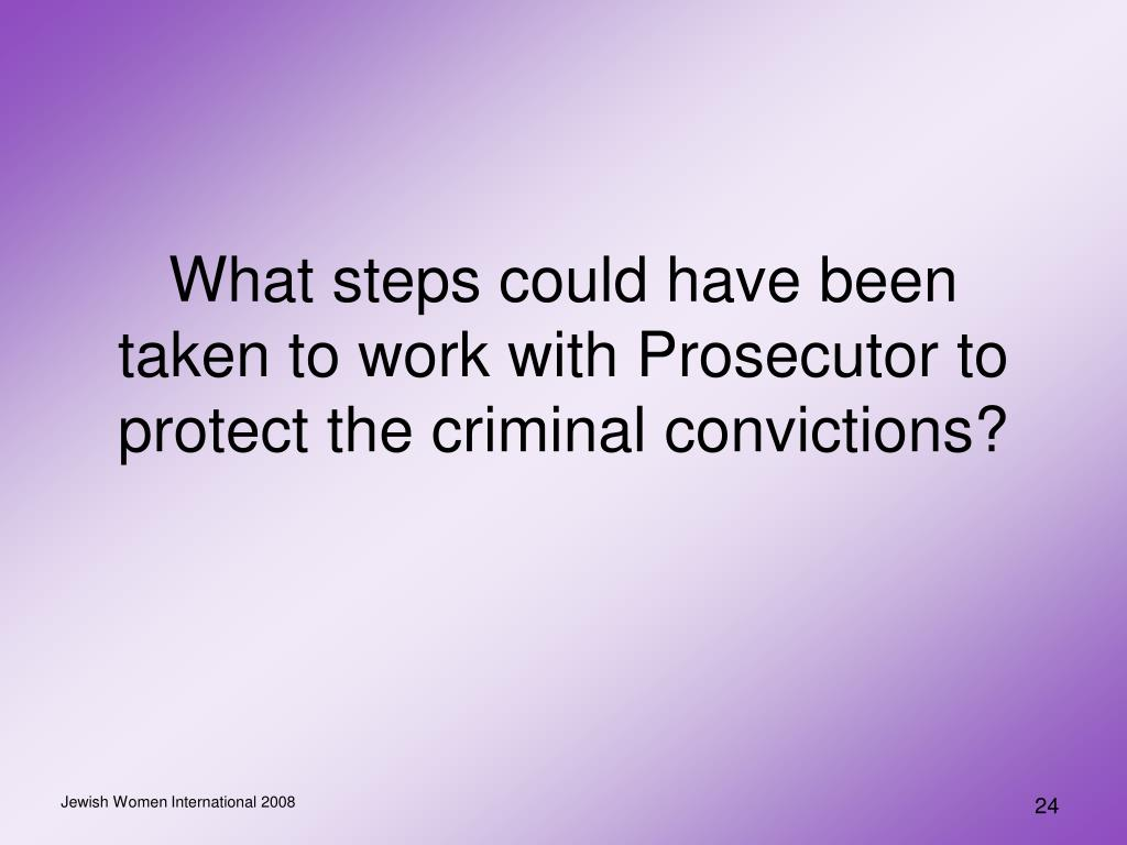 What steps could have been taken to work with Prosecutor to protect the criminal convictions?
