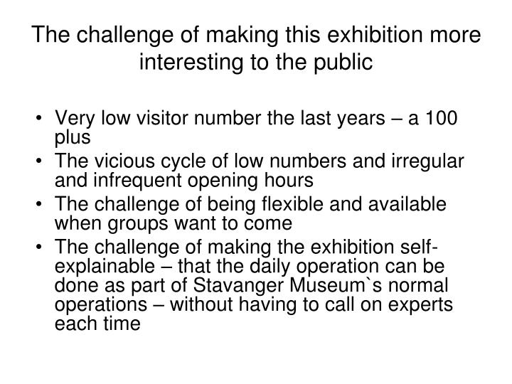 The challenge of making this exhibition more interesting to the public