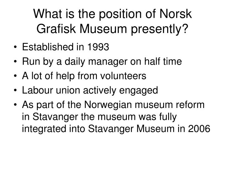 What is the position of norsk grafisk museum presently