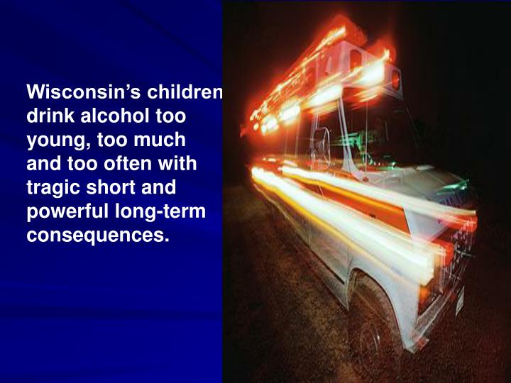 Wisconsin's children drink alcohol too young, too much and too often with tragic short and powerfu...